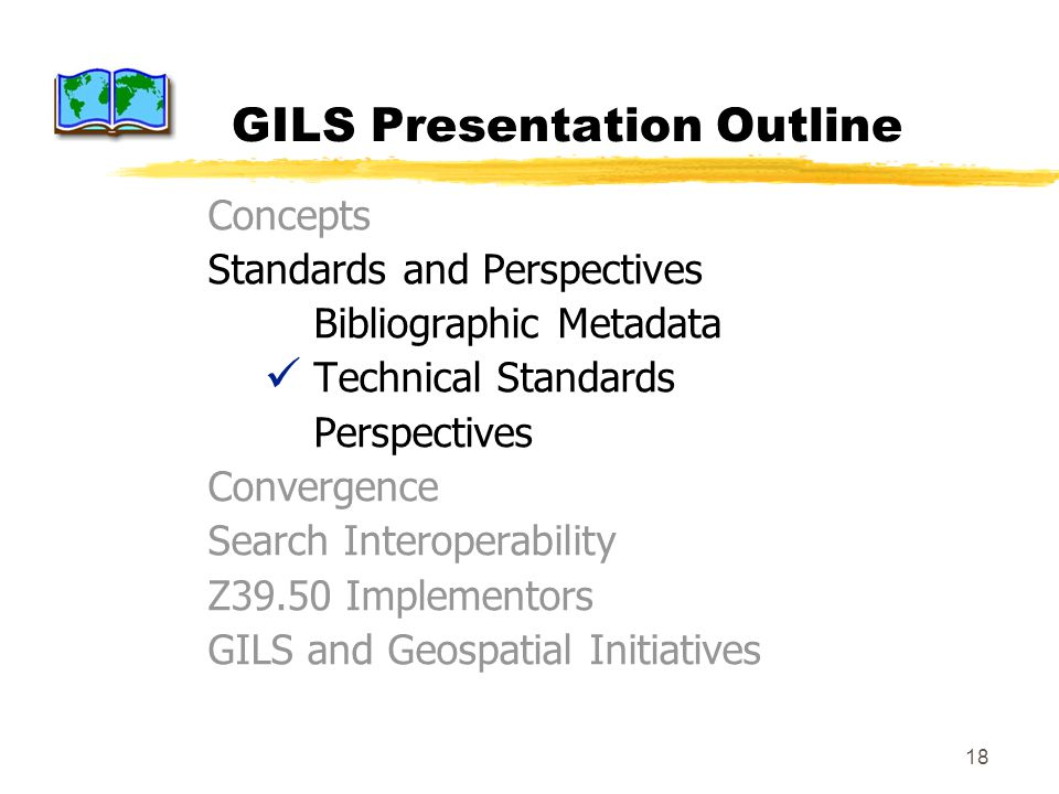 18 GILS Presentation Outline Concepts Standards and Perspectives Bibliographic Metadata Technical Standards Perspectives Convergence Search Interoperability Z39.50 Implementors GILS and Geospatial Initiatives