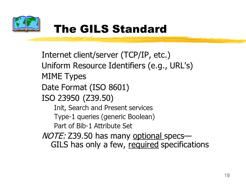19 The GILS Standard Internet client/server (TCP/IP, etc.) Uniform Resource Identifiers (e.g., URL s) MIME Types Date Format (ISO 8601) ISO 23950 (Z39.50) Init, Search and Present services Type-1 queries (generic Boolean) Part of Bib-1 Attribute Set NOTE: Z39.50 has many optional specs GILS has only a few, required specifications