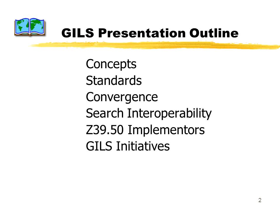 2 GILS Presentation Outline Concepts Standards Convergence Search Interoperability Z39.50 Implementors GILS Initiatives
