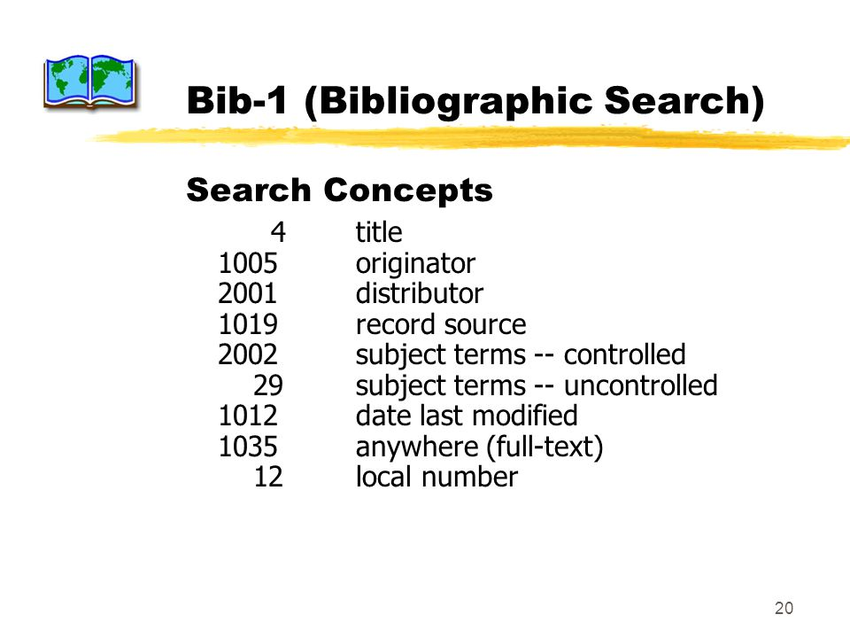 20 Bib-1 (Bibliographic Search) Search Concepts 4title 1005originator 2001distributor 1019record source 2002subject terms -- controlled 29subject terms -- uncontrolled 1012date last modified 1035anywhere (full-text) 12local number