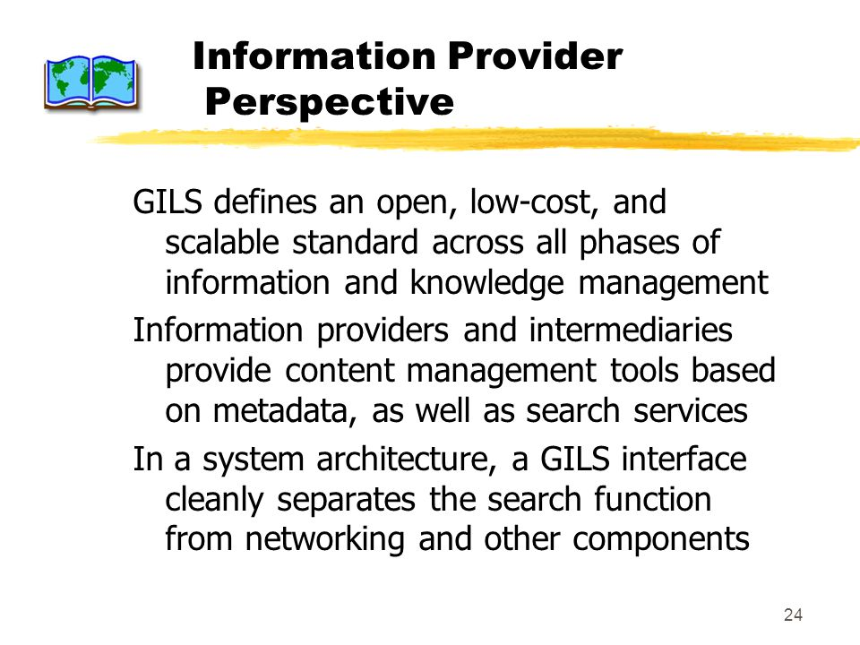 24 Information Provider Perspective GILS defines an open, low-cost, and scalable standard across all phases of information and knowledge management Information providers and intermediaries provide content management tools based on metadata, as well as search services In a system architecture, a GILS interface cleanly separates the search function from networking and other components