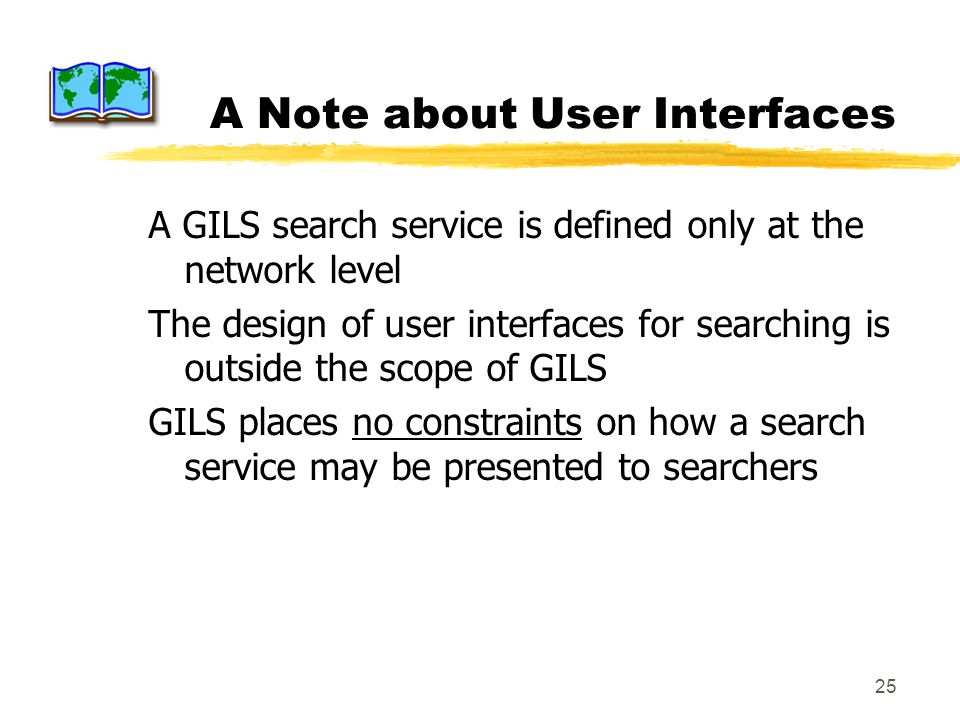 25 A Note about User Interfaces A GILS search service is defined only at the network level The design of user interfaces for searching is outside the