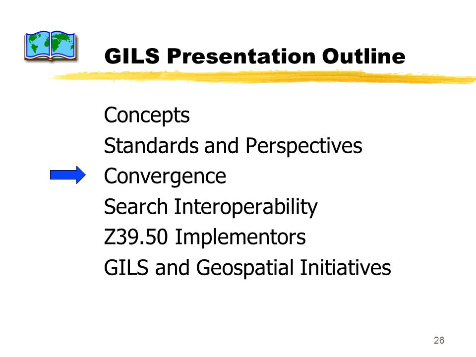 26 GILS Presentation Outline Concepts Standards and Perspectives Convergence Search Interoperability Z39.50 Implementors GILS and Geospatial Initiativ