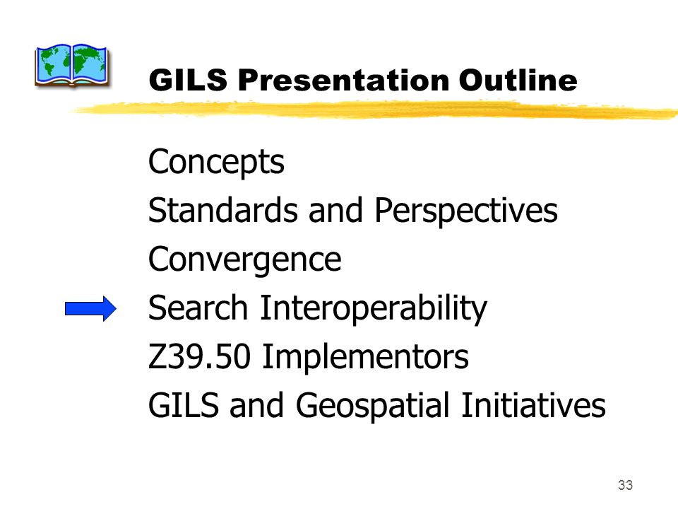 33 GILS Presentation Outline Concepts Standards and Perspectives Convergence Search Interoperability Z39.50 Implementors GILS and Geospatial Initiativ