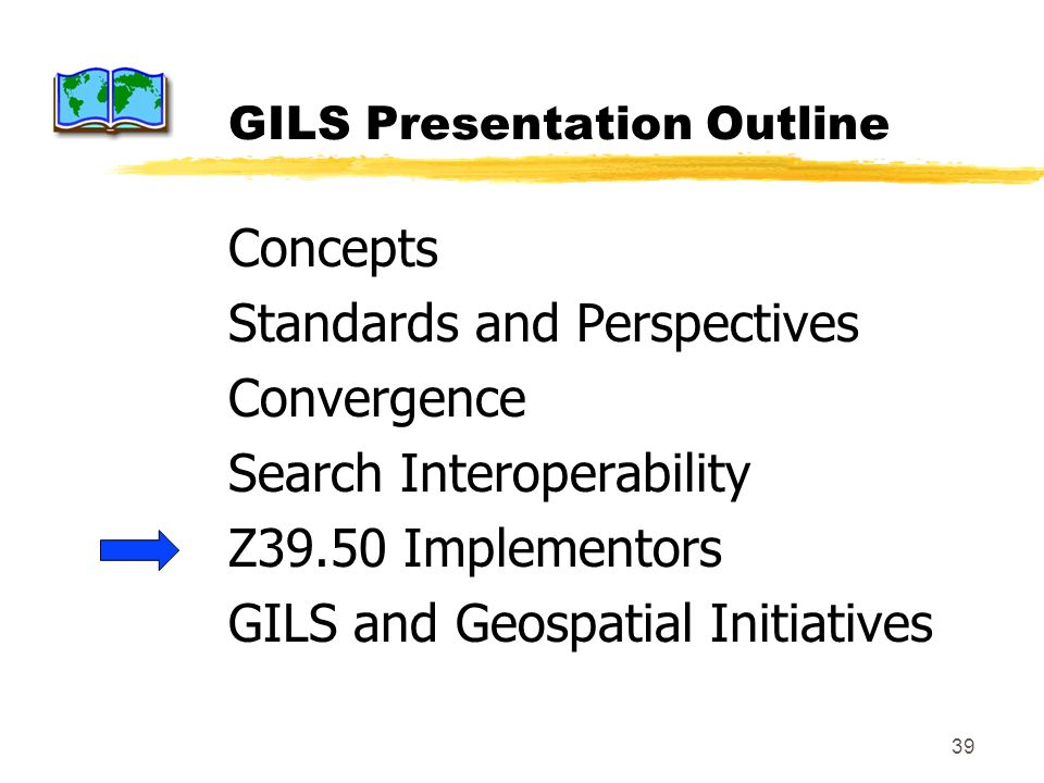 39 GILS Presentation Outline Concepts Standards and Perspectives Convergence Search Interoperability Z39.50 Implementors GILS and Geospatial Initiativ