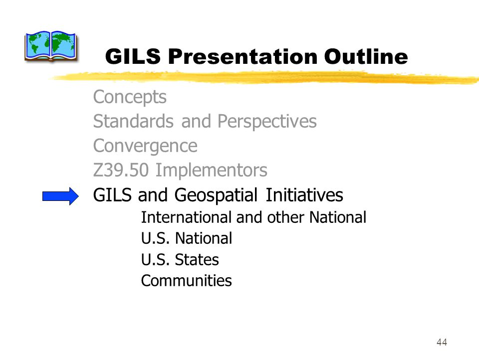 44 GILS Presentation Outline Concepts Standards and Perspectives Convergence Z39.50 Implementors GILS and Geospatial Initiatives International and other National U.S.
