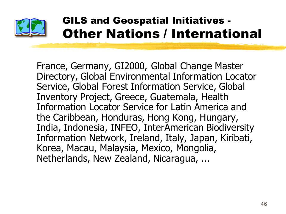 46 GILS and Geospatial Initiatives - Other Nations / International France, Germany, GI2000, Global Change Master Directory, Global Environmental Information Locator Service, Global Forest Information Service, Global Inventory Project, Greece, Guatemala, Health Information Locator Service for Latin America and the Caribbean, Honduras, Hong Kong, Hungary, India, Indonesia, INFEO, InterAmerican Biodiversity Information Network, Ireland, Italy, Japan, Kiribati, Korea, Macau, Malaysia, Mexico, Mongolia, Netherlands, New Zealand, Nicaragua,...