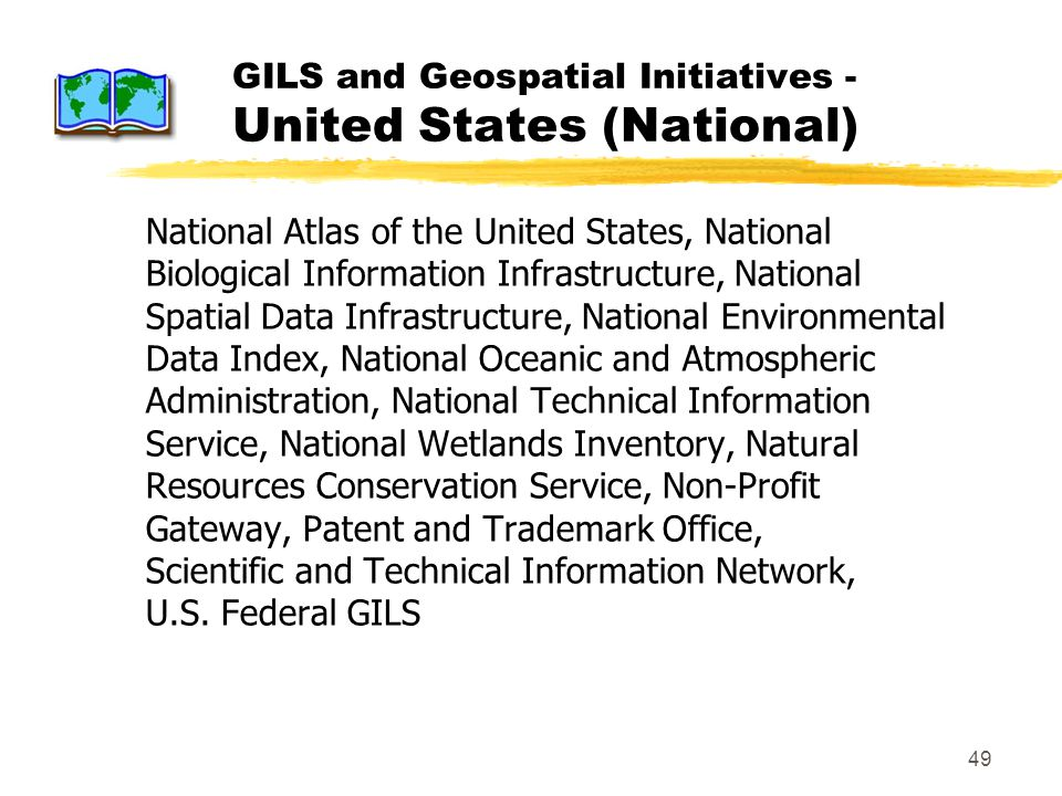 49 GILS and Geospatial Initiatives - United States (National) National Atlas of the United States, National Biological Information Infrastructure, National Spatial Data Infrastructure, National Environmental Data Index, National Oceanic and Atmospheric Administration, National Technical Information Service, National Wetlands Inventory, Natural Resources Conservation Service, Non-Profit Gateway, Patent and Trademark Office, Scientific and Technical Information Network, U.S.
