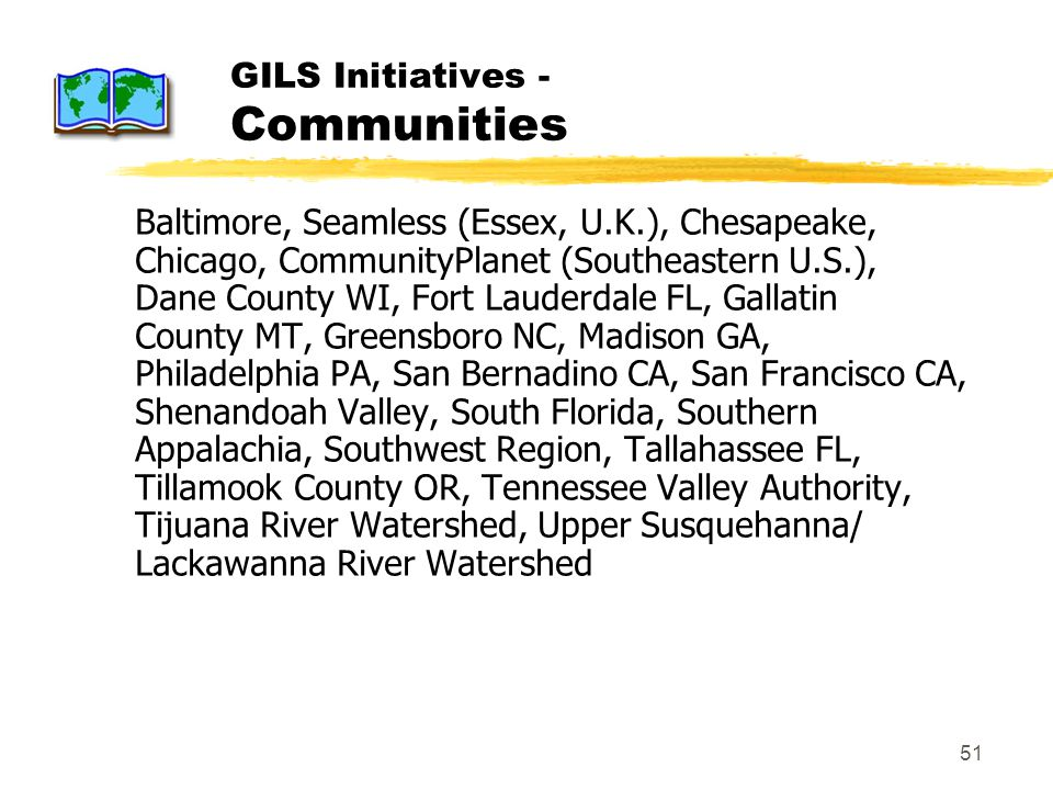 51 GILS Initiatives - Communities Baltimore, Seamless (Essex, U.K.), Chesapeake, Chicago, CommunityPlanet (Southeastern U.S.), Dane County WI, Fort Lauderdale FL, Gallatin County MT, Greensboro NC, Madison GA, Philadelphia PA, San Bernadino CA, San Francisco CA, Shenandoah Valley, South Florida, Southern Appalachia, Southwest Region, Tallahassee FL, Tillamook County OR, Tennessee Valley Authority, Tijuana River Watershed, Upper Susquehanna/ Lackawanna River Watershed