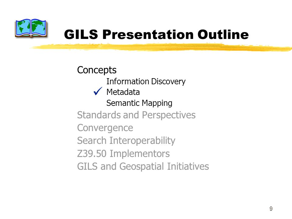 9 GILS Presentation Outline Concepts Information Discovery Metadata Semantic Mapping Standards and Perspectives Convergence Search Interoperability Z39.50 Implementors GILS and Geospatial Initiatives