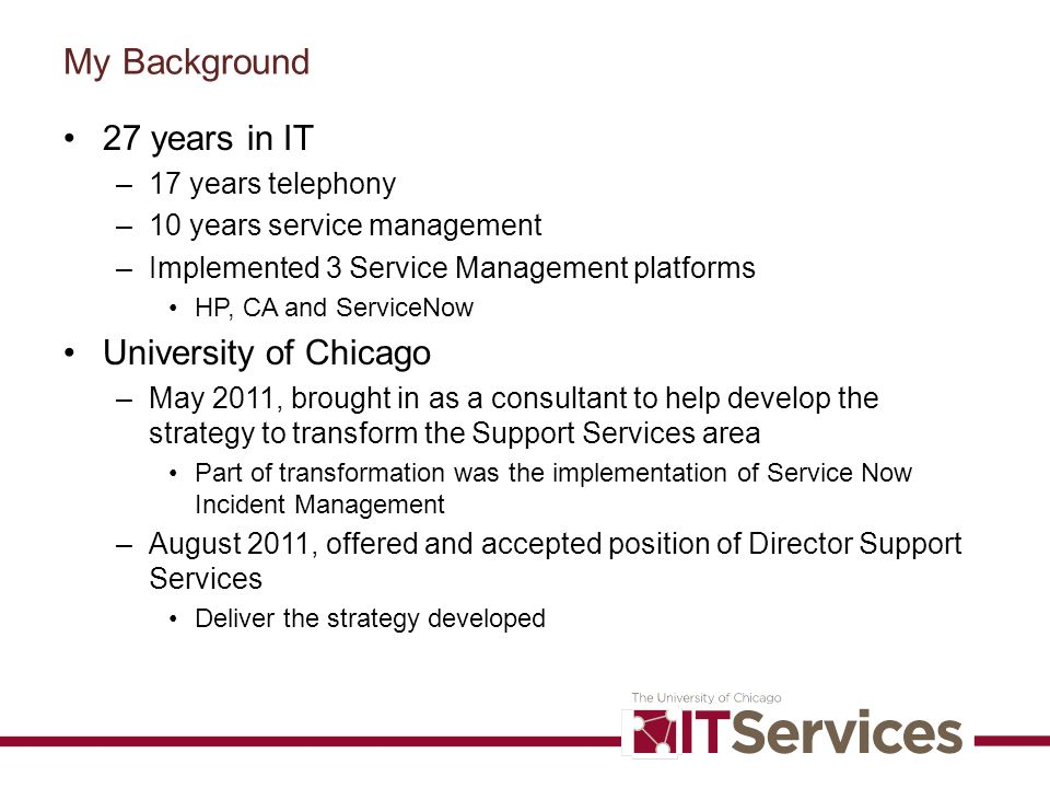 My Background 27 years in IT –17 years telephony –10 years service management –Implemented 3 Service Management platforms HP, CA and ServiceNow Univer