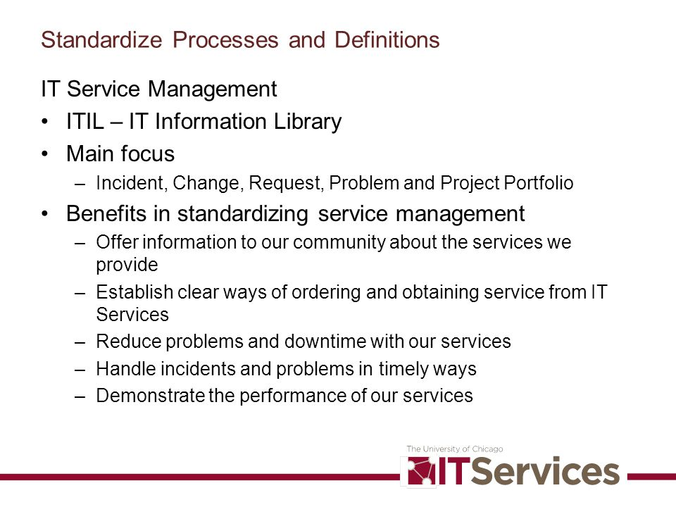 Standardize Processes and Definitions IT Service Management ITIL – IT Information Library Main focus –Incident, Change, Request, Problem and Project P