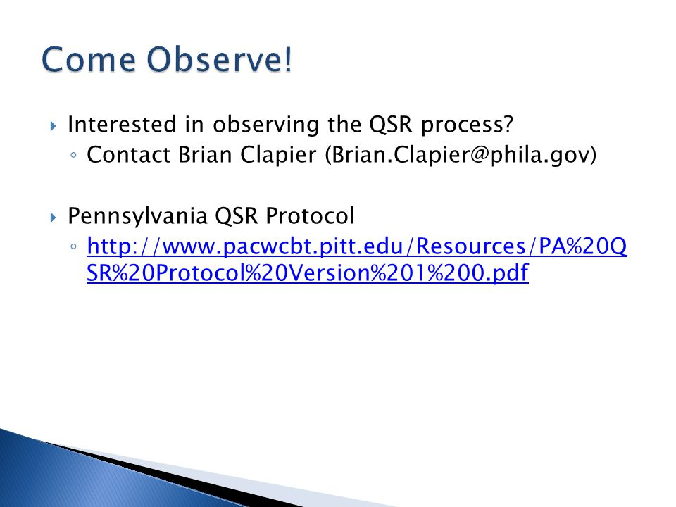 Interested in observing the QSR process? Contact Brian Clapier (Brian.Clapier@phila.gov) Pennsylvania QSR Protocol http://www.pacwcbt.pitt.edu/Resourc