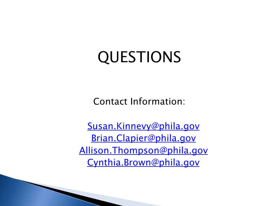QUESTIONS Contact Information: Susan.Kinnevy@phila.gov Brian.Clapier@phila.gov Allison.Thompson@phila.gov Cynthia.Brown@phila.gov
