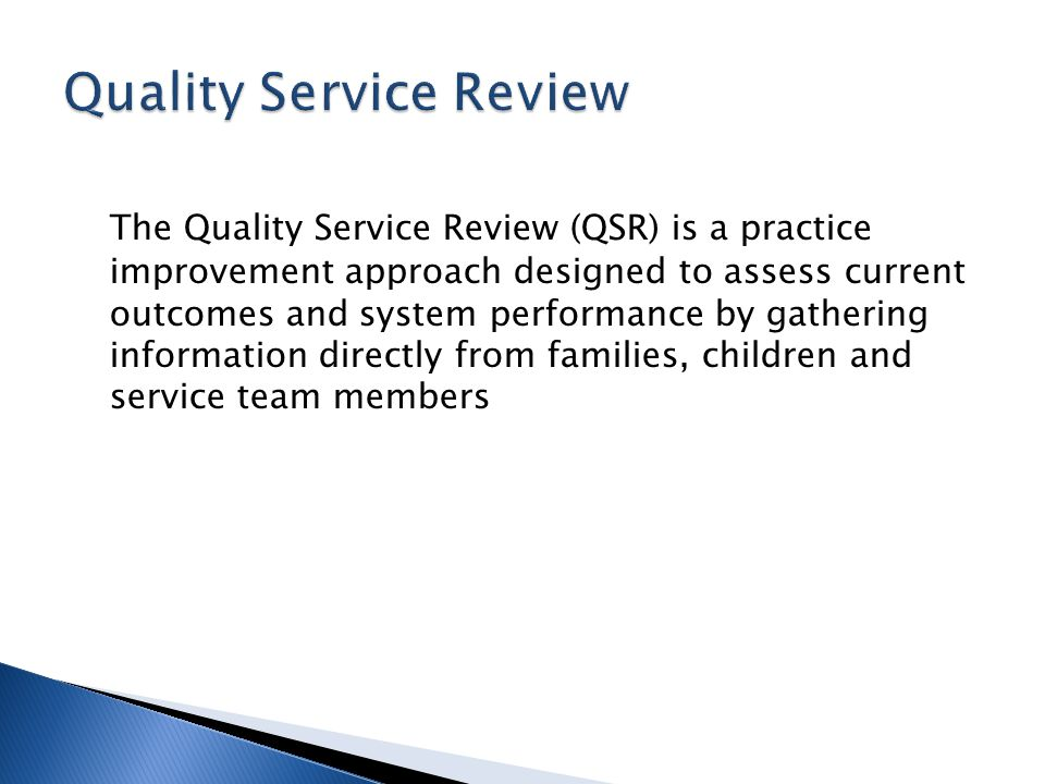 The Quality Service Review (QSR) is a practice improvement approach designed to assess current outcomes and system performance by gathering informatio