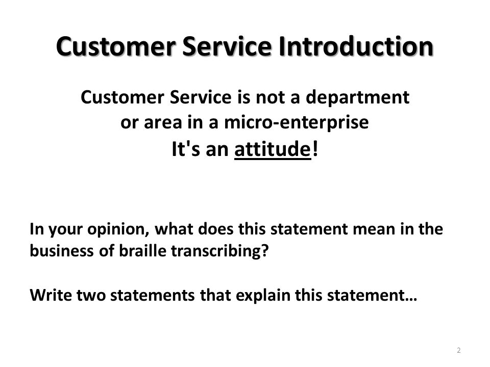 Customer Service Introduction Customer Service is not a department or area in a micro-enterprise It s an attitude.
