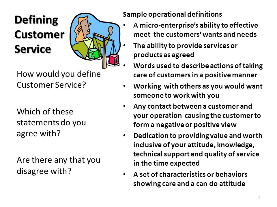 Defining Customer Service Sample operational definitions A micro-enterprises ability to effective meet the customers wants and needs The ability to provide services or products as agreed Words used to describe actions of taking care of customers in a positive manner Working with others as you would want someone to work with you Any contact between a customer and your operation causing the customer to form a negative or positive view Dedication to providing value and worth inclusive of your attitude, knowledge, technical support and quality of service in the time expected A set of characteristics or behaviors showing care and a can do attitude How would you define Customer Service.