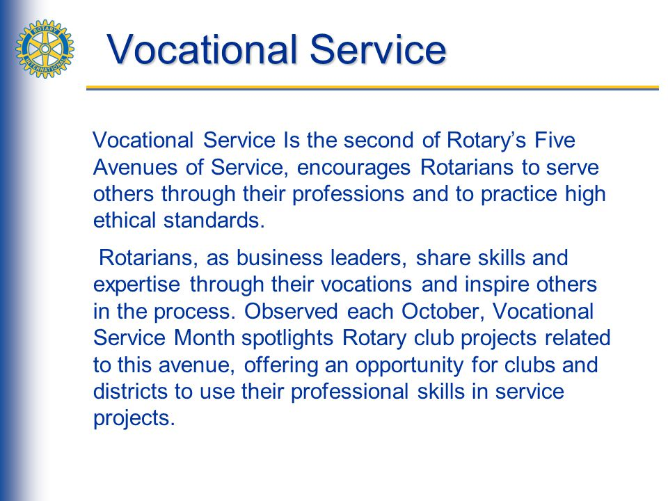 Vocational Service Vocational Service calls every Rotarian to: Aspire to high ethical standards in their occupation; Recognize the worthiness of all useful occupations, and; Contribute their vocational talents to the problems and needs of society.