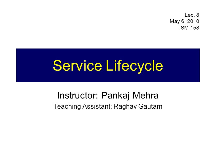 Service Lifecycle Instructor: Pankaj Mehra Teaching Assistant: Raghav Gautam Lec.