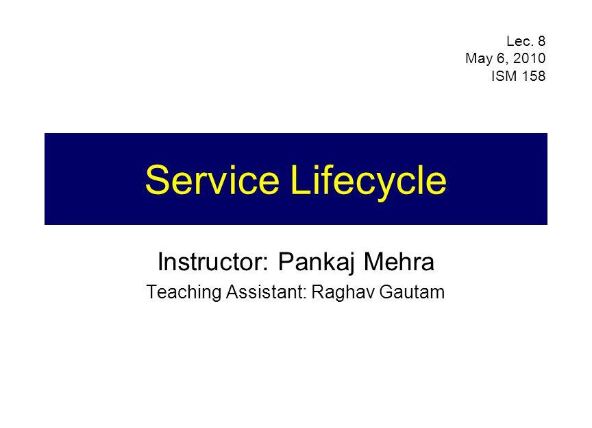 Service Lifecycle Instructor: Pankaj Mehra Teaching Assistant: Raghav Gautam Lec. 8 May 6, 2010 ISM 158
