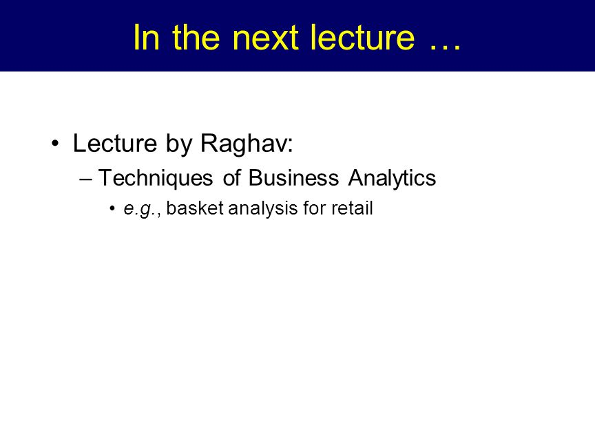 In the next lecture … Lecture by Raghav: –Techniques of Business Analytics e.g., basket analysis for retail