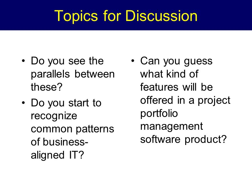 Topics for Discussion Do you see the parallels between these? Do you start to recognize common patterns of business- aligned IT? Can you guess what ki