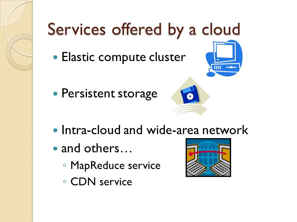 Services offered by a cloud Elastic compute cluster Persistent storage Intra-cloud and wide-area network and others… MapReduce service CDN service
