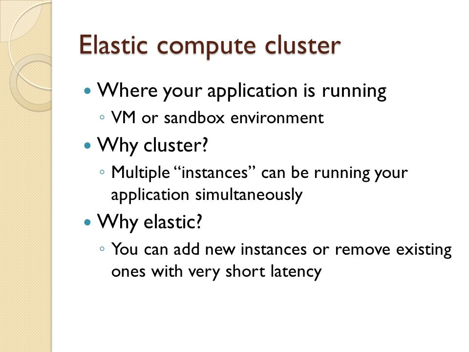Elastic compute cluster Where your application is running VM or sandbox environment Why cluster.
