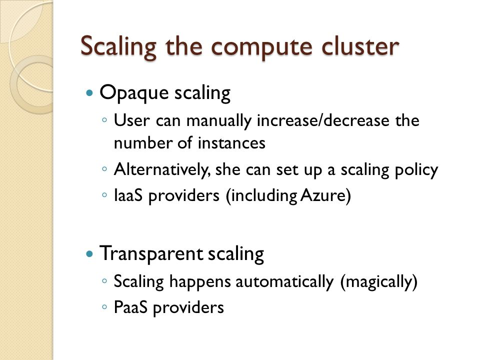 Scaling the compute cluster Opaque scaling User can manually increase/decrease the number of instances Alternatively, she can set up a scaling policy IaaS providers (including Azure) Transparent scaling Scaling happens automatically (magically) PaaS providers