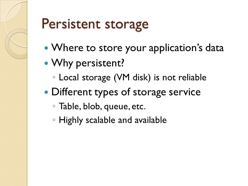 Persistent storage Where to store your applications data Why persistent.