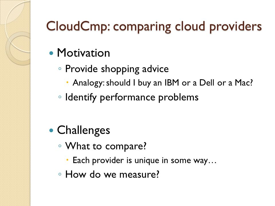 CloudCmp: comparing cloud providers Motivation Provide shopping advice Analogy: should I buy an IBM or a Dell or a Mac.