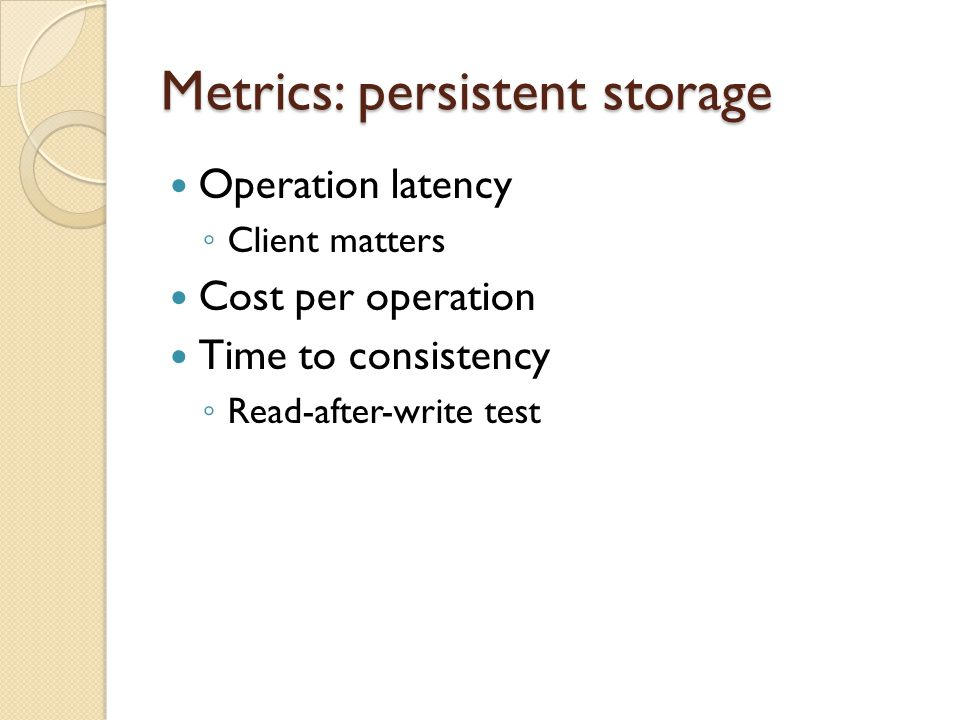 Metrics: persistent storage Operation latency Client matters Cost per operation Time to consistency Read-after-write test