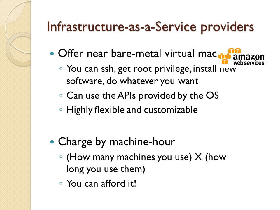 Infrastructure-as-a-Service providers Offer near bare-metal virtual machines You can ssh, get root privilege, install new software, do whatever you want Can use the APIs provided by the OS Highly flexible and customizable Charge by machine-hour (How many machines you use) X (how long you use them) You can afford it!