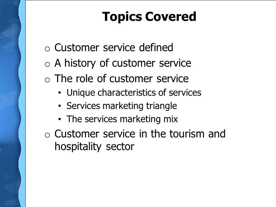Topics Covered o Customer service defined o A history of customer service o The role of customer service Unique characteristics of services Services m
