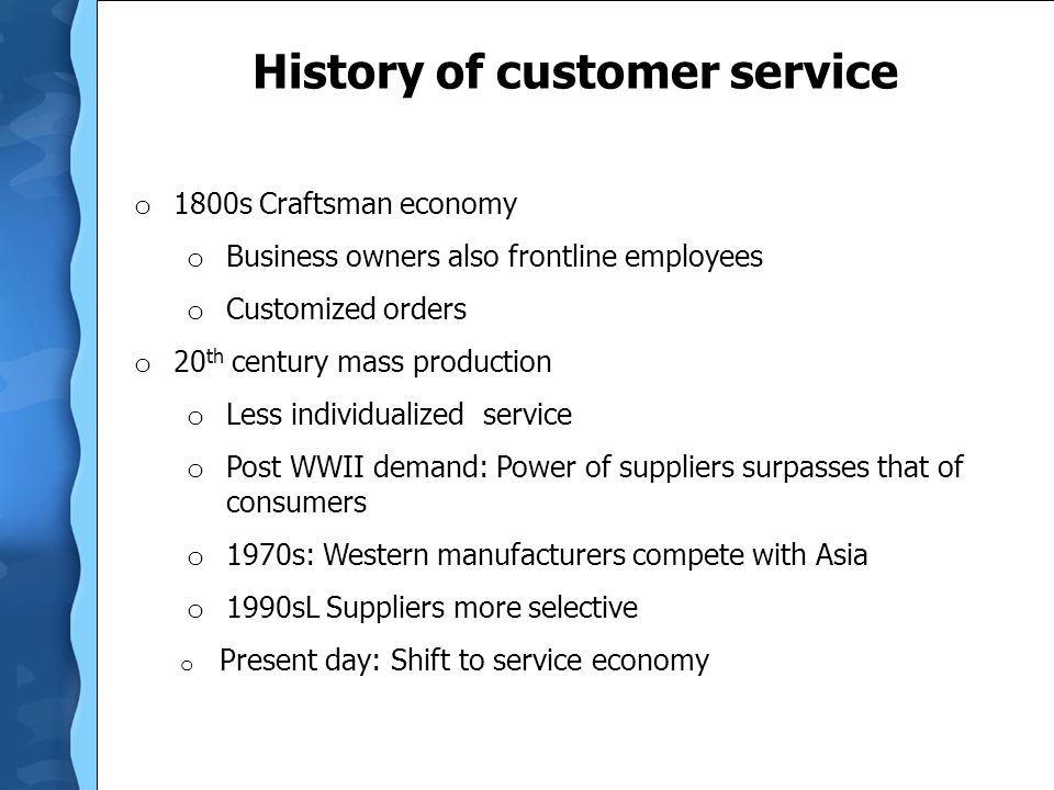 History of customer service o 1800s Craftsman economy o Business owners also frontline employees o Customized orders o 20 th century mass production o