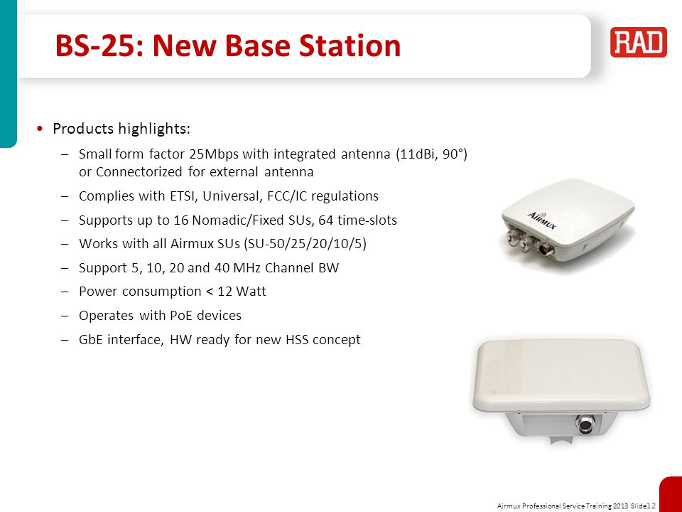 Airmux Professional Service Training 2013 Slide 12 BS-25: New Base Station Products highlights: –Small form factor 25Mbps with integrated antenna (11d