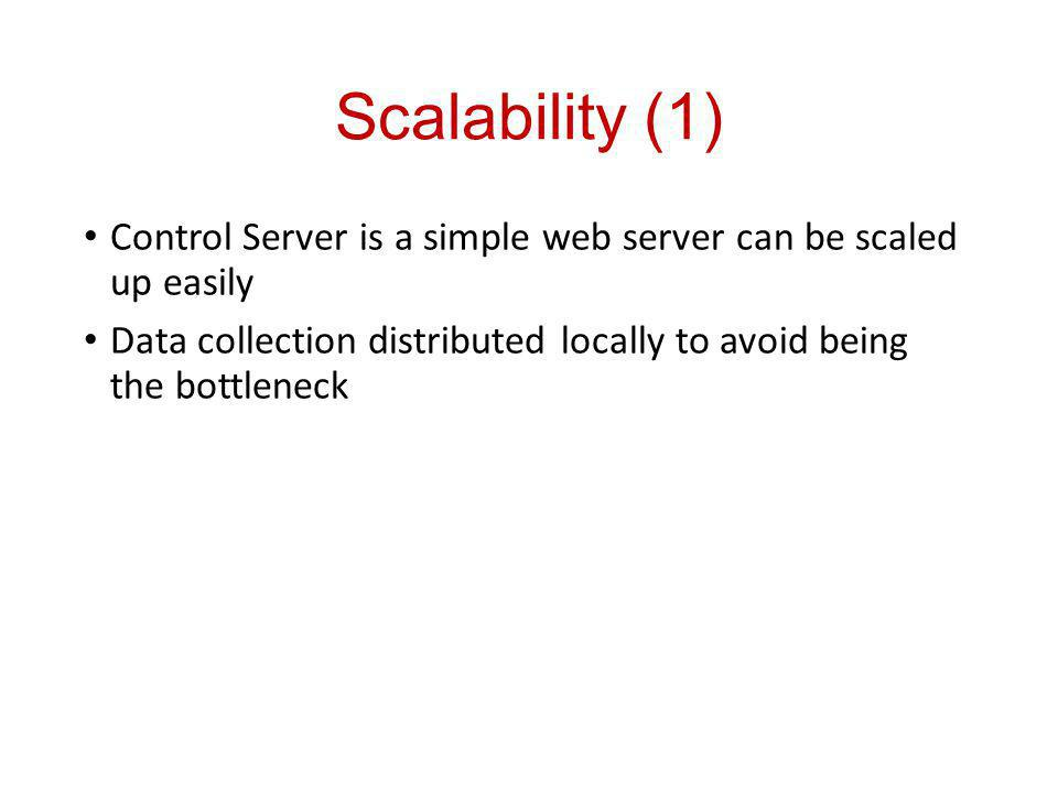 Scalability (1) Control Server is a simple web server can be scaled up easily Data collection distributed locally to avoid being the bottleneck