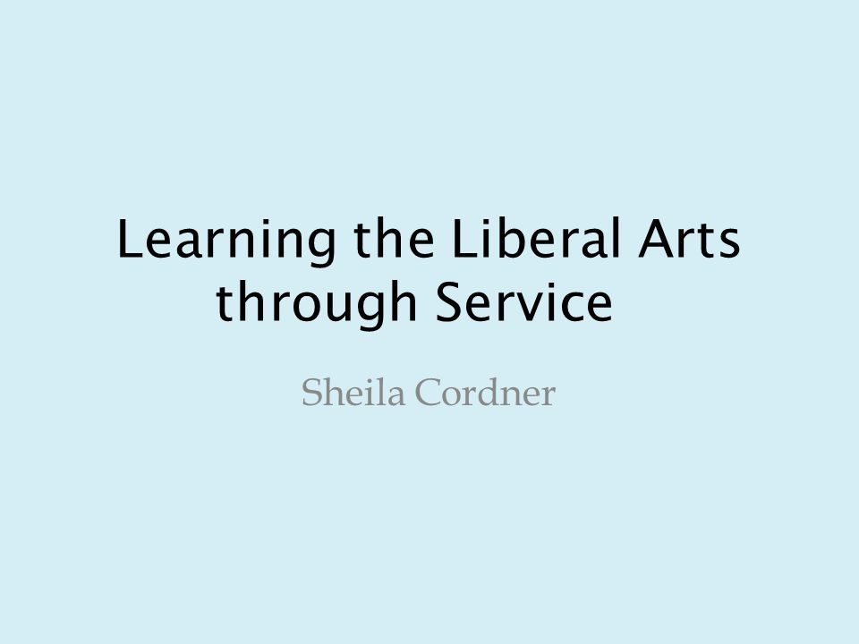 Learning the Liberal Arts through Service Sheila Cordner