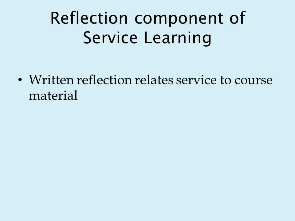 Reflection component of Service Learning Written reflection relates service to course material