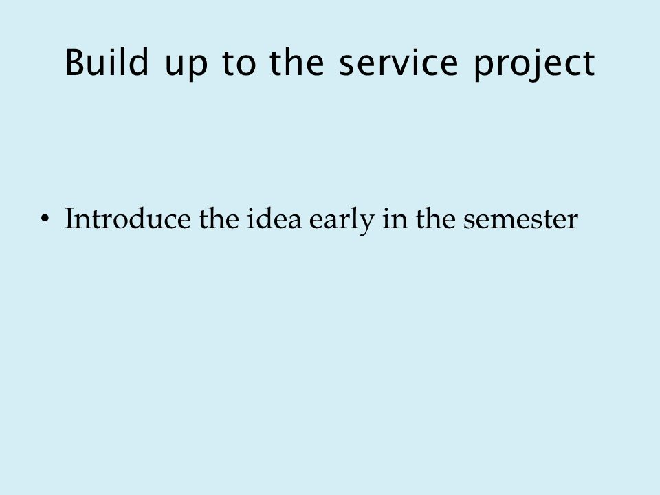 Build up to the service project Introduce the idea early in the semester