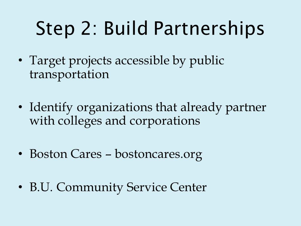 Step 2: Build Partnerships Target projects accessible by public transportation Identify organizations that already partner with colleges and corporations Boston Cares – bostoncares.org B.U.