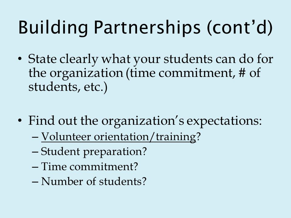 Building Partnerships (contd) State clearly what your students can do for the organization (time commitment, # of students, etc.) Find out the organizations expectations: – Volunteer orientation/training.
