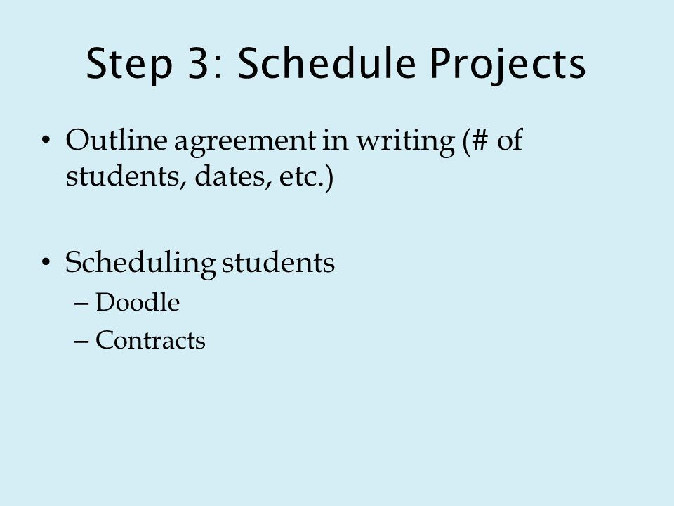 Step 3: Schedule Projects Outline agreement in writing (# of students, dates, etc.) Scheduling students – Doodle – Contracts