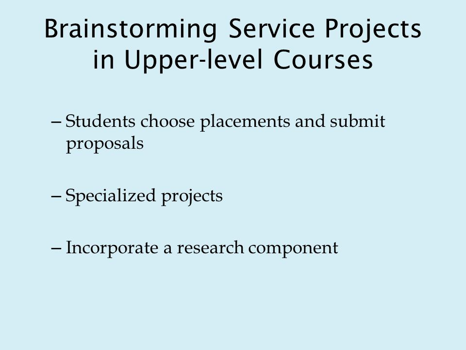 Brainstorming Service Projects in Upper-level Courses – Students choose placements and submit proposals – Specialized projects – Incorporate a research component