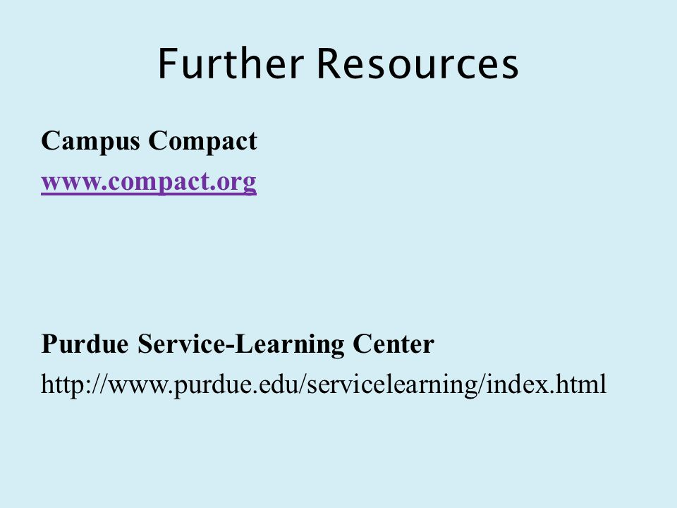 Further Resources Campus Compact www.compact.org Purdue Service-Learning Center http://www.purdue.edu/servicelearning/index.html