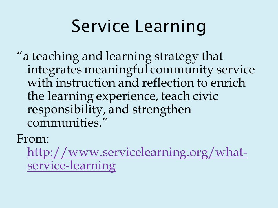Service Learning a teaching and learning strategy that integrates meaningful community service with instruction and reflection to enrich the learning experience, teach civic responsibility, and strengthen communities.
