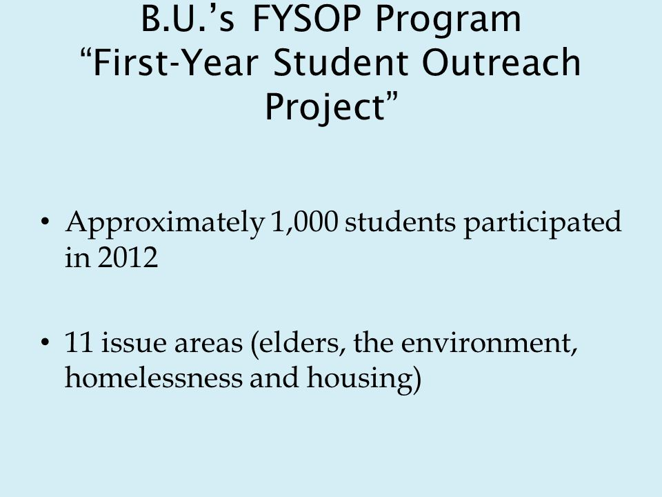 B.U.s FYSOP Program First-Year Student Outreach Project Approximately 1,000 students participated in 2012 11 issue areas (elders, the environment, homelessness and housing)