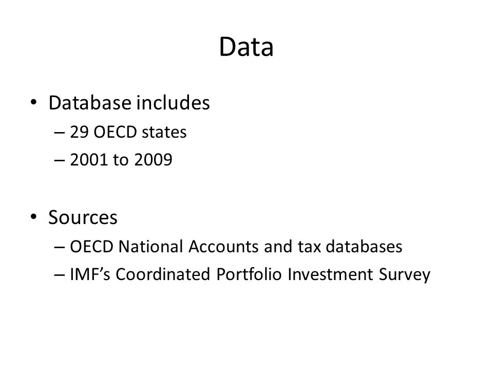 Data Database includes – 29 OECD states – 2001 to 2009 Sources – OECD National Accounts and tax databases – IMFs Coordinated Portfolio Investment Survey