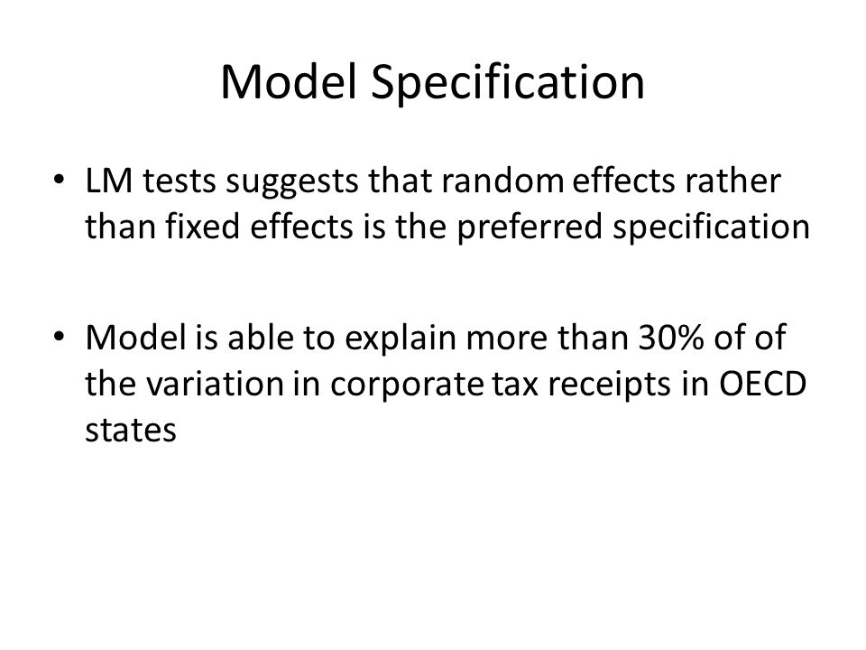 Model Specification LM tests suggests that random effects rather than fixed effects is the preferred specification Model is able to explain more than 30% of of the variation in corporate tax receipts in OECD states