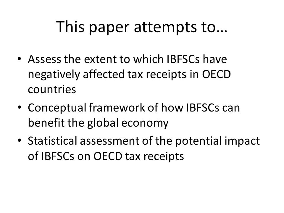 This paper attempts to… Assess the extent to which IBFSCs have negatively affected tax receipts in OECD countries Conceptual framework of how IBFSCs can benefit the global economy Statistical assessment of the potential impact of IBFSCs on OECD tax receipts